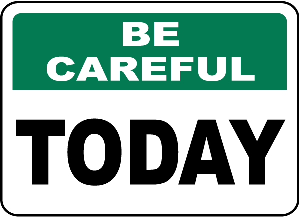 Be Careful Today Sign