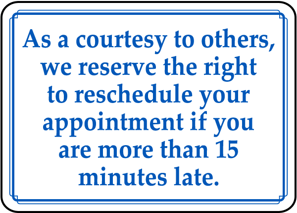 As a courtesy to others, we reserve the right to reschedule your appointment sign