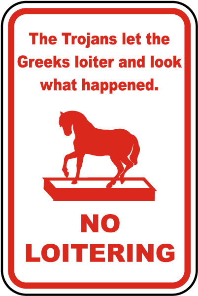 The Trojans let the Greeks loiter and look what happened. No Loitering Sign
