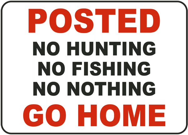 Posted No Hunting Not Fishing No Nothing Go Home Sign