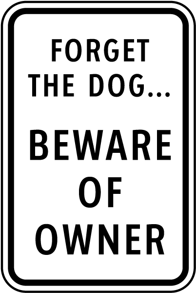 Forget the Dog...Beware of the Owner Sign