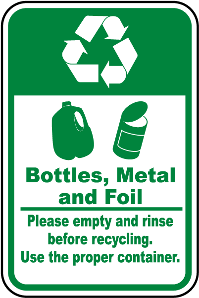 Bottles, Metal and Foil Please empty and rinse before recycling Use the proper container Sign