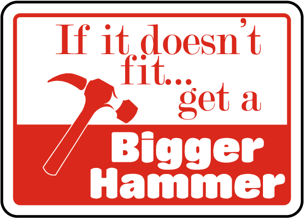 If It Doesn't Fit Get A Bigger Hammer Sign