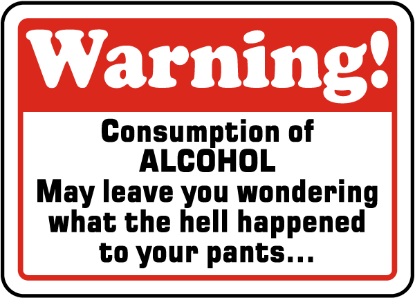 Warning Consumption Of Alcohol May Leave You Wondering What The Hell Happened To Your Pants.. Sign