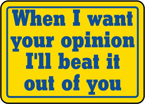 When I Want Your Opinion Sign