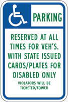 Handicapped Parking Sign-Parking Reserved at all times for VEH's with state issued cards/plates for disabled only violators will be ticketed/towed