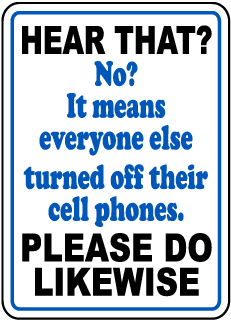 Hear That? No? It means everyone else turned off their cell phones Please Do Likewise Sign