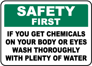 Safety First If You Get Chemicals On Your Body Or Eyes Wash Thoroughly With Plenty Of Water Sign