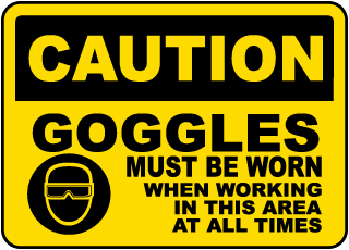 Caution Goggles Must Be Worn When Working In This Area At All Times sign