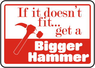 If it doesn't fit..get a Bigger Hammer Sign