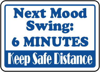 Next Mood Swing: 6 Minutes Keep Safe Distance Sign