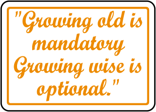 Growing old is mandatory Growing wise is optional. Sign