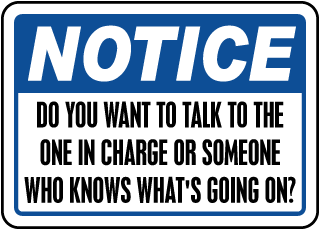 Notice Do You Want To Talk To The One In Charge Or Someone Who Knows What's Going On Sign