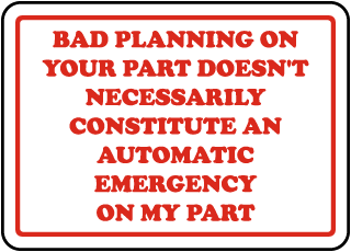 Bad Planning On Your Part Doesn't Necessarily Constitute An Automatic Emergency On My Part Sign
