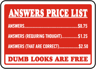 Answer Price List Answers.. $.075, Answers (Requiring Thought).. $1.25, Answers (That Are Correct).. $2.50, Dumb Looks Are Free