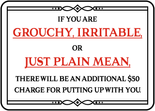 If You Are Grouchy, Irritable, or Just Plain Mean. There Will Be An Additional $50 Charge For Putting Up With You.