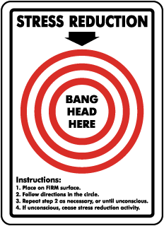 Stress Reduction Bang Head Here Instruction: 1. Place on FIRM surface. 2. Follow directions in the circle. 3. Repeat step 2 as necessary, or until unconscious. 4 If unconscious, cease stress reduction activity.